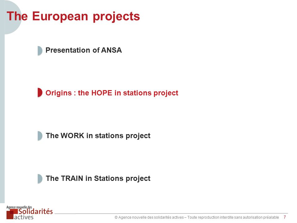 © Agence nouvelle des solidarités actives – Toute reproduction interdite sans autorisation préalable 7 The TRAIN in Stations project The WORK in stations project Origins : the HOPE in stations project Presentation of ANSA The European projects