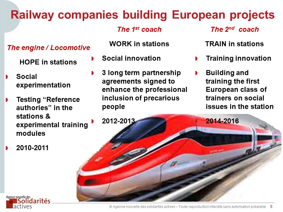 © Agence nouvelle des solidarités actives – Toute reproduction interdite sans autorisation préalable 8 Railway companies building European projects The engine / Locomotive HOPE in stations ◗ Social experimentation ◗ Testing Reference authories in the stations & experimental training modules ◗ 2010-2011 The 1 st coach WORK in stations ◗ Social innovation ◗ 3 long term partnership agreements signed to enhance the professional inclusion of precarious people ◗ 2012-2013 The 2 nd coach TRAIN in stations ◗ Training innovation ◗ Building and training the first European class of trainers on social issues in the station ◗ 2014-2016
