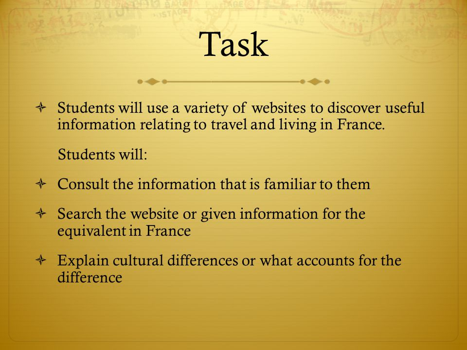 Task  Students will use a variety of websites to discover useful information relating to travel and living in France.