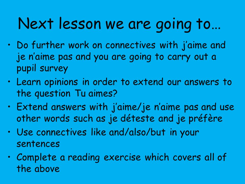 Next lesson we are going to… Do further work on connectives with j'aime and je n'aime pas and you are going to carry out a pupil survey Learn opinions