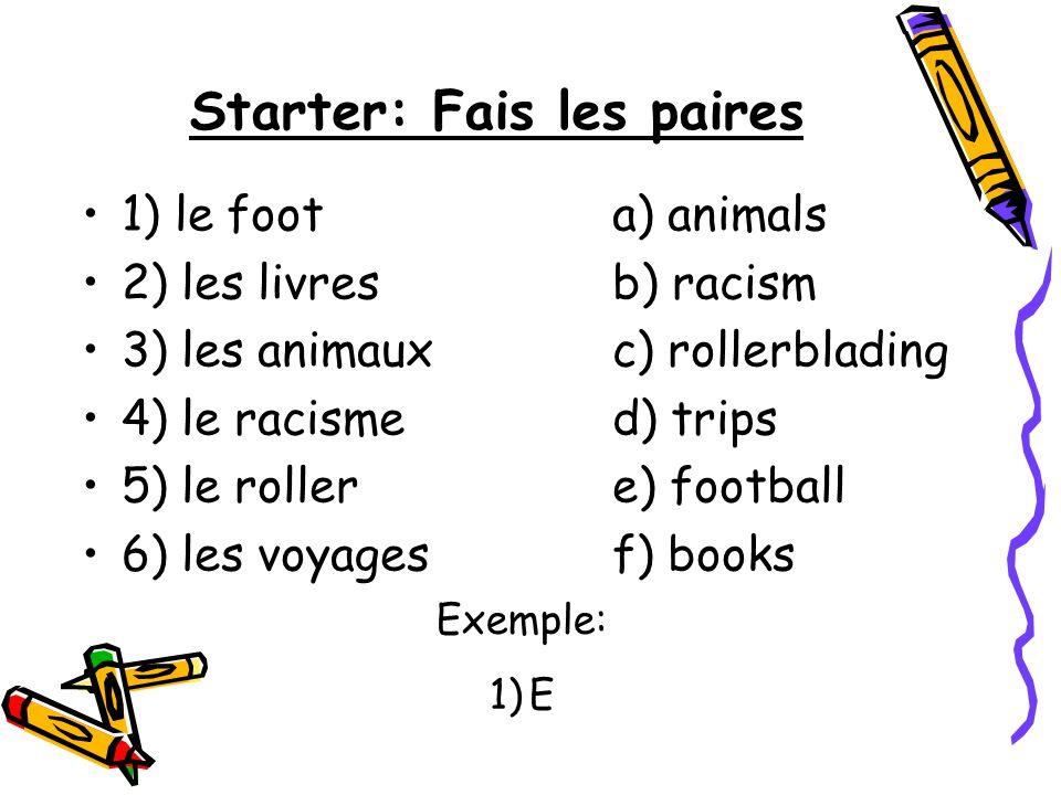 Starter: Fais les paires 1) le foota) animals 2) les livres b) racism 3) les animauxc) rollerblading 4) le racismed) trips 5) le rollere) football 6)