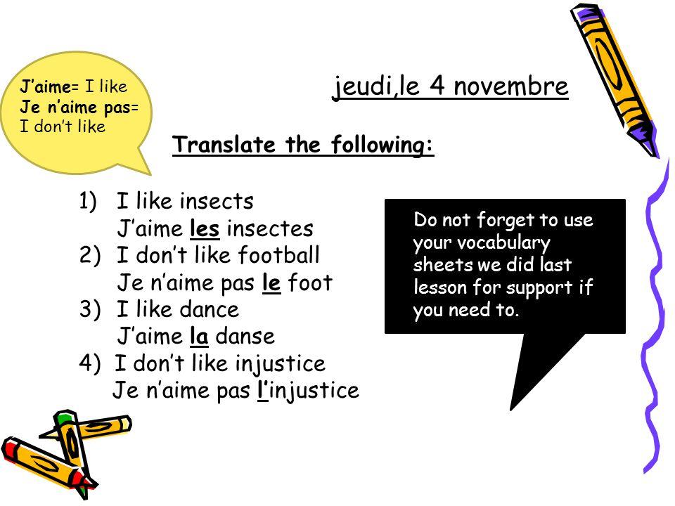 Translate the following: 1)I like insects J'aime les insectes 2)I don't like football Je n'aime pas le foot 3)I like dance J'aime la danse 4) I don't
