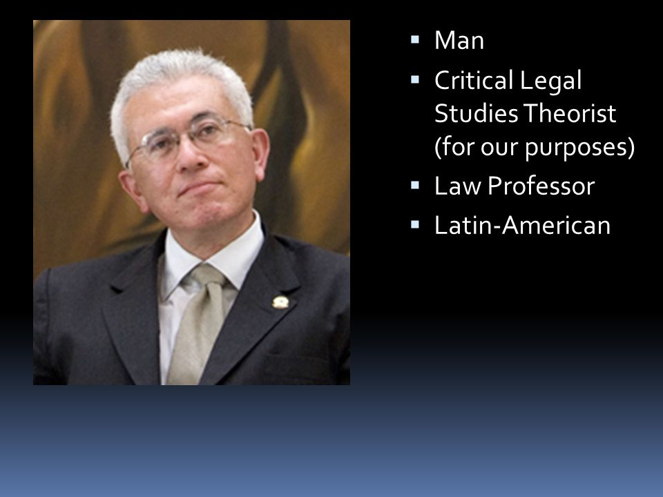  Man  Critical Legal Studies Theorist (for our purposes)  Law Professor  Latin-American