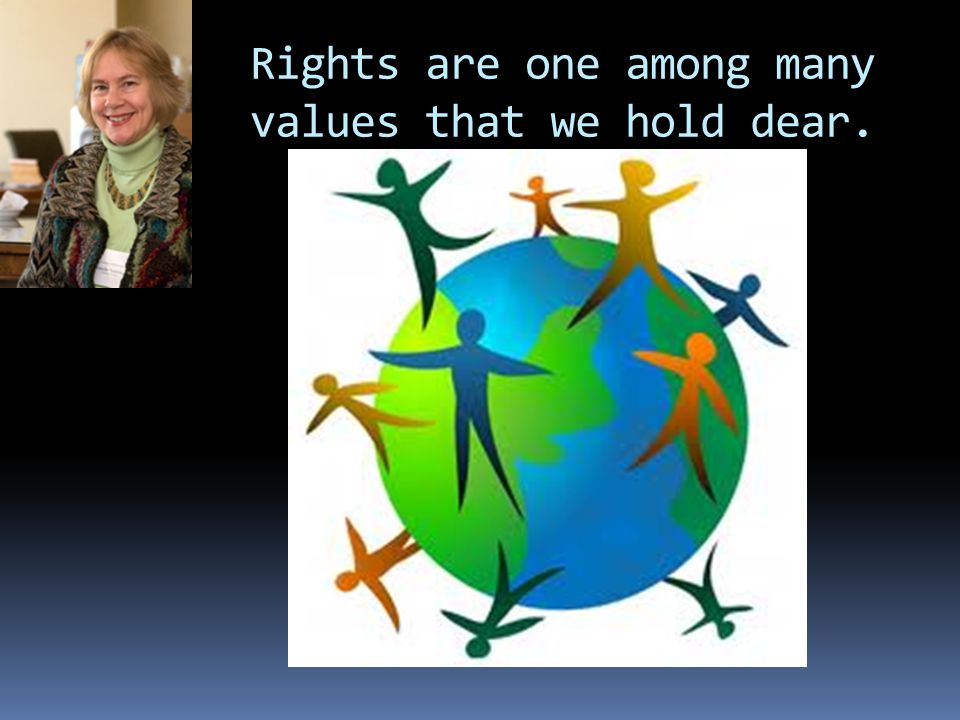 Rights are one among many values that we hold dear.