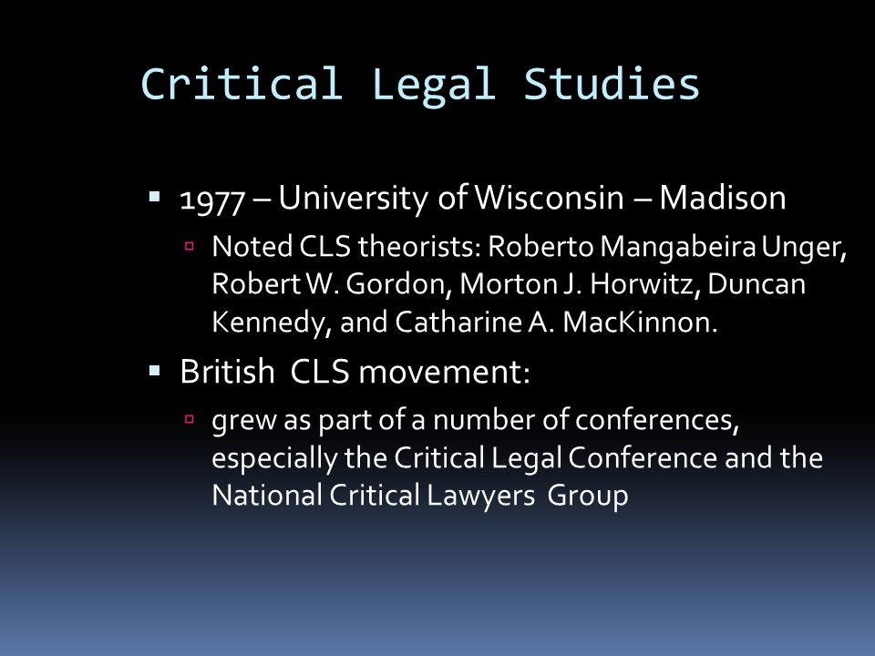 Critical Legal Studies  1977 – University of Wisconsin – Madison  Noted CLS theorists: Roberto Mangabeira Unger, Robert W.