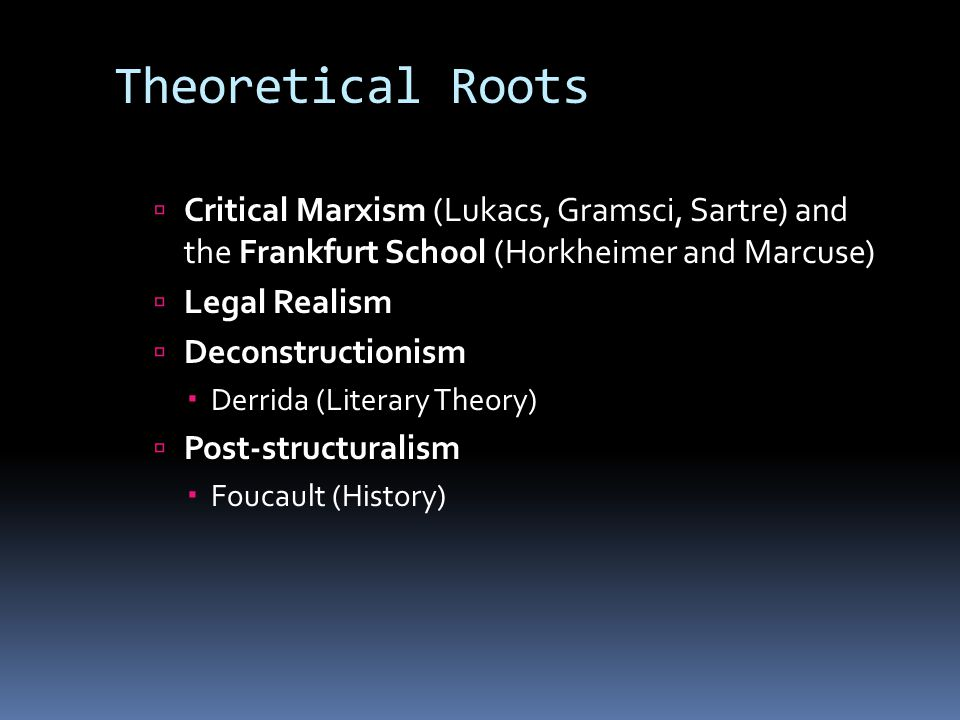 Theoretical Roots  Critical Marxism (Lukacs, Gramsci, Sartre) and the Frankfurt School (Horkheimer and Marcuse)  Legal Realism  Deconstructionism  Derrida (Literary Theory)  Post-structuralism  Foucault (History)