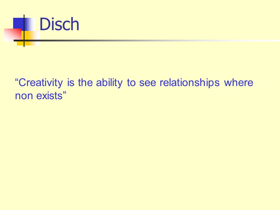 Disch Creativity is the ability to see relationships where non exists