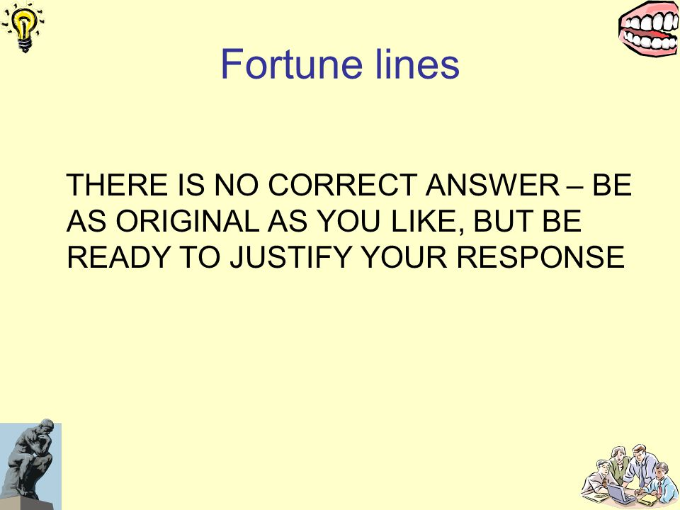 Fortune lines THERE IS NO CORRECT ANSWER – BE AS ORIGINAL AS YOU LIKE, BUT BE READY TO JUSTIFY YOUR RESPONSE