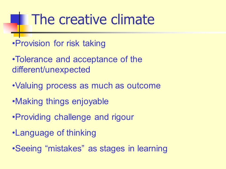 The creative climate Provision for risk taking Tolerance and acceptance of the different/unexpected Valuing process as much as outcome Making things enjoyable Providing challenge and rigour Language of thinking Seeing mistakes as stages in learning