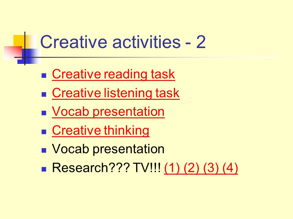 Creative activities - 2 Creative reading task Creative listening task Vocab presentation Creative thinking Vocab presentation Research??.