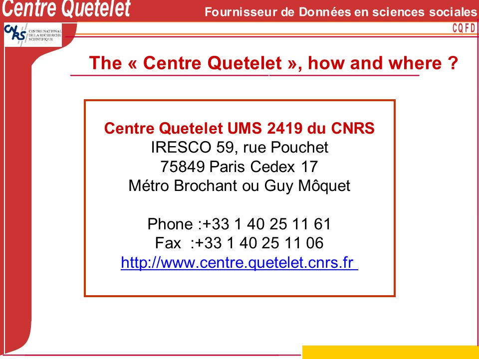 Centre Quetelet UMS 2419 du CNRS IRESCO 59, rue Pouchet 75849 Paris Cedex 17 Métro Brochant ou Guy Môquet Phone :+33 1 40 25 11 61 Fax :+33 1 40 25 11 06 http://www.centre.quetelet.cnrs.fr The « Centre Quetelet », how and where ?