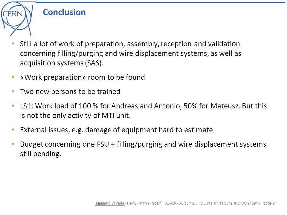 Mainaud Durand · Herty · Marin · Sosin | BE/ABP-SU during LHC LS1 | 07.11.2012| INDICO 213914 | page 24 Conclusion Still a lot of work of preparation, assembly, reception and validation concerning filling/purging and wire displacement systems, as well as acquisition systems (SAS).