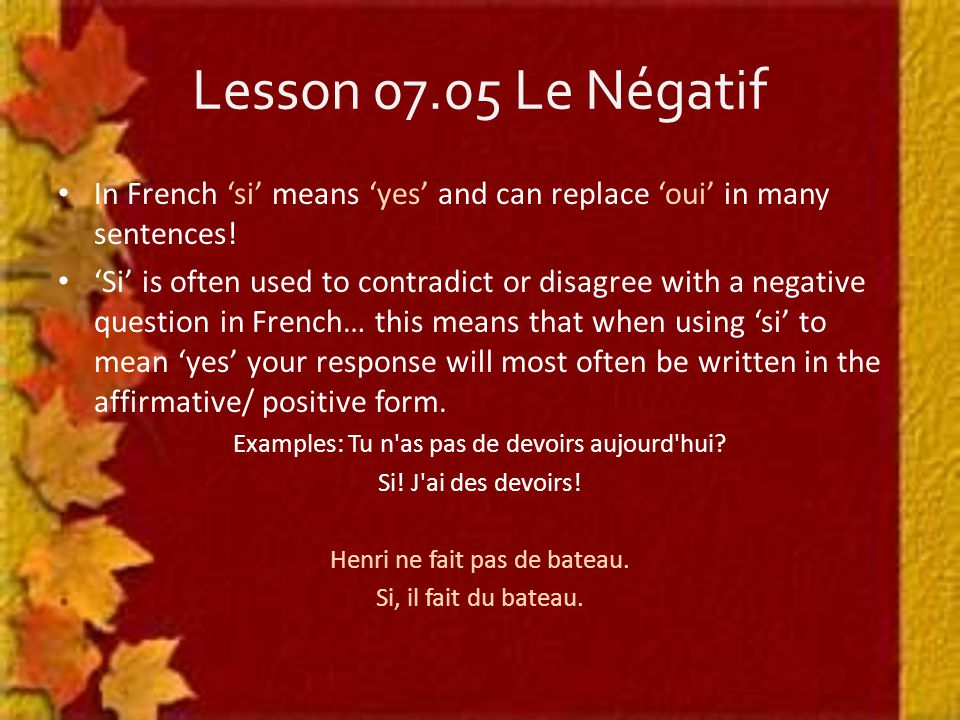 Lesson 07.05 Le Négatif In French 'si' means 'yes' and can replace 'oui' in many sentences.
