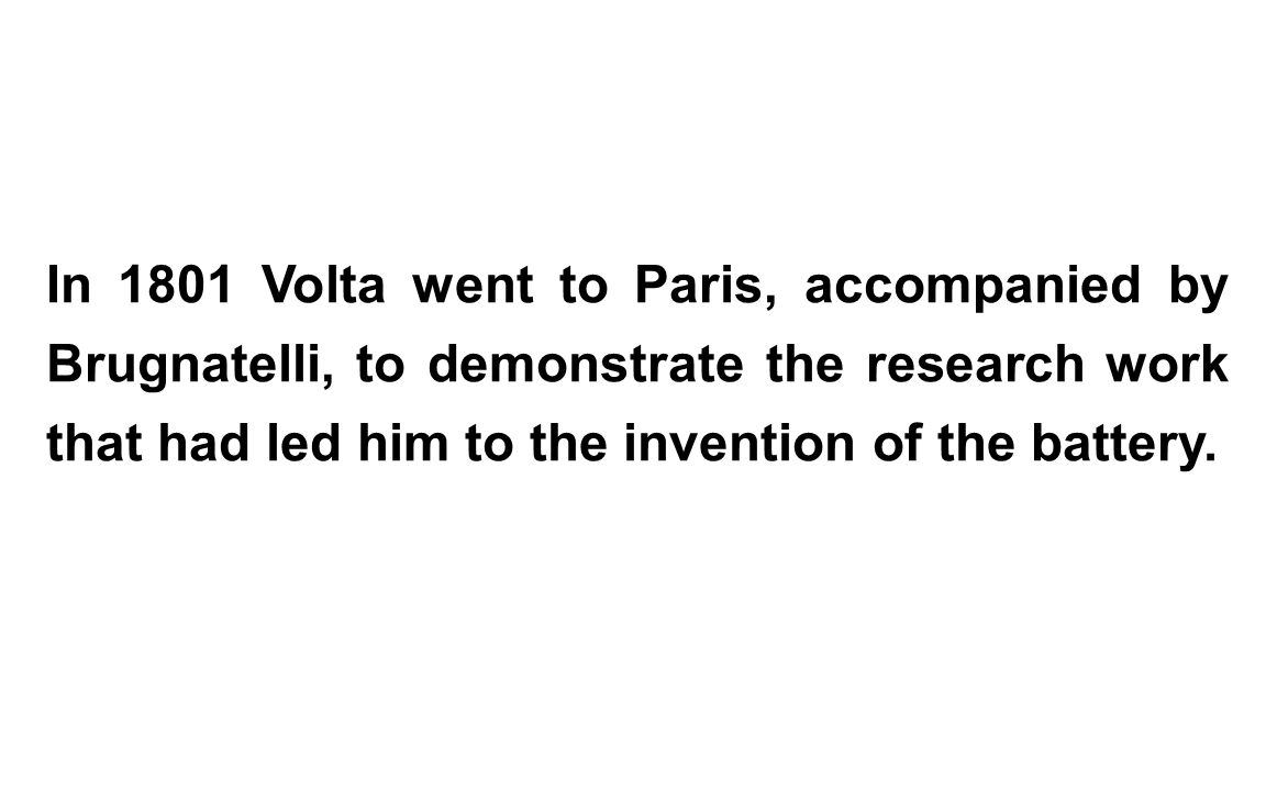 In 1801 Volta went to Paris, accompanied by Brugnatelli, to demonstrate the research work that had led him to the invention of the battery.