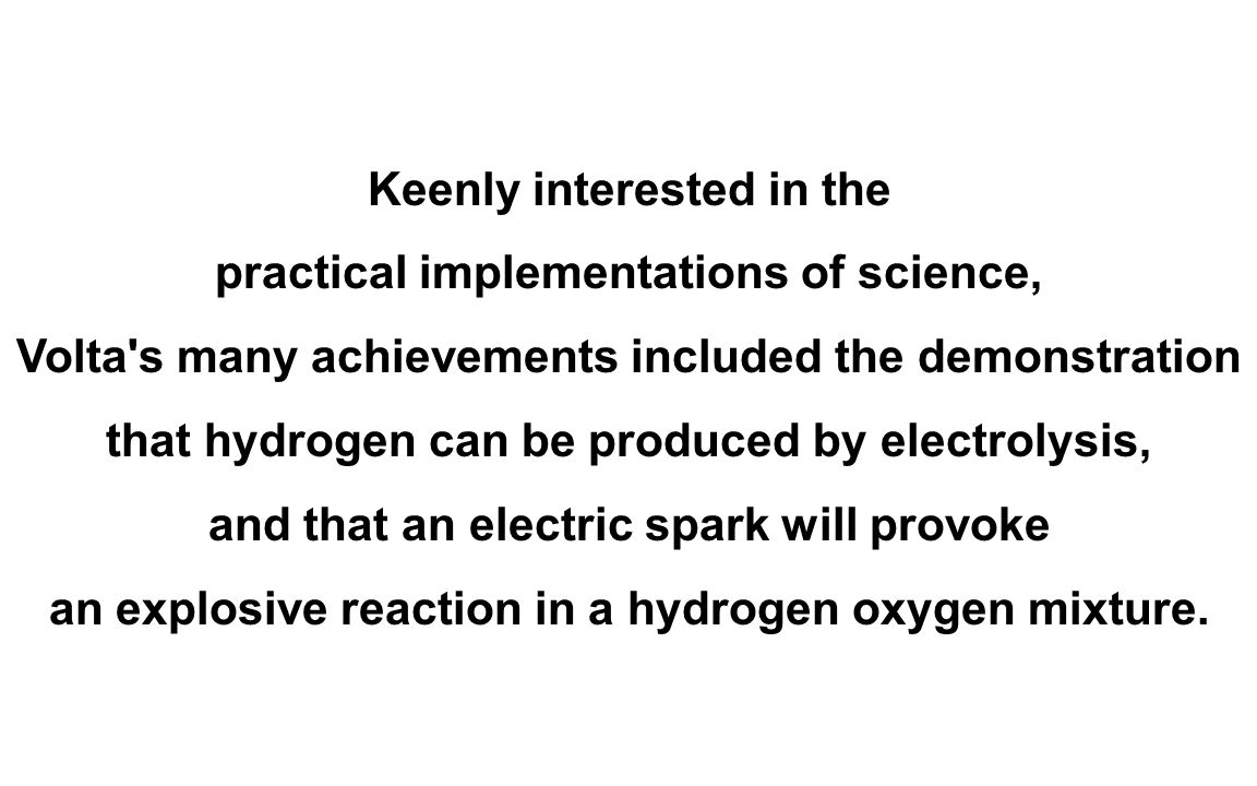 Keenly interested in the practical implementations of science, Volta s many achievements included the demonstration that hydrogen can be produced by electrolysis, and that an electric spark will provoke an explosive reaction in a hydrogen oxygen mixture.