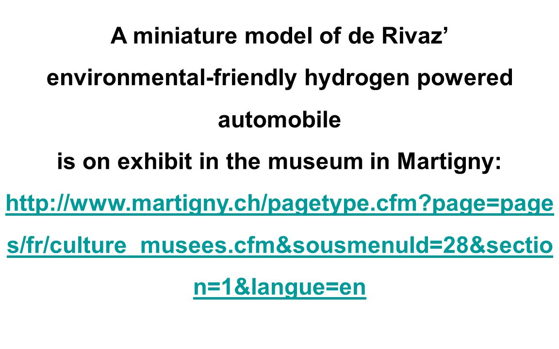 A miniature model of de Rivaz' environmental-friendly hydrogen powered automobile is on exhibit in the museum in Martigny: http://www.martigny.ch/pagetype.cfm page=page s/fr/culture_musees.cfm&sousmenuId=28&sectio n=1&langue=en