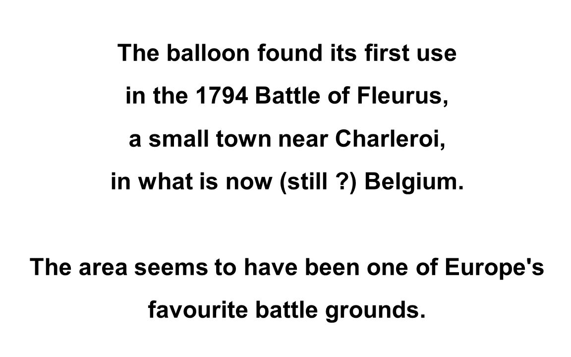 The balloon found its first use in the 1794 Battle of Fleurus, a small town near Charleroi, in what is now (still ) Belgium.