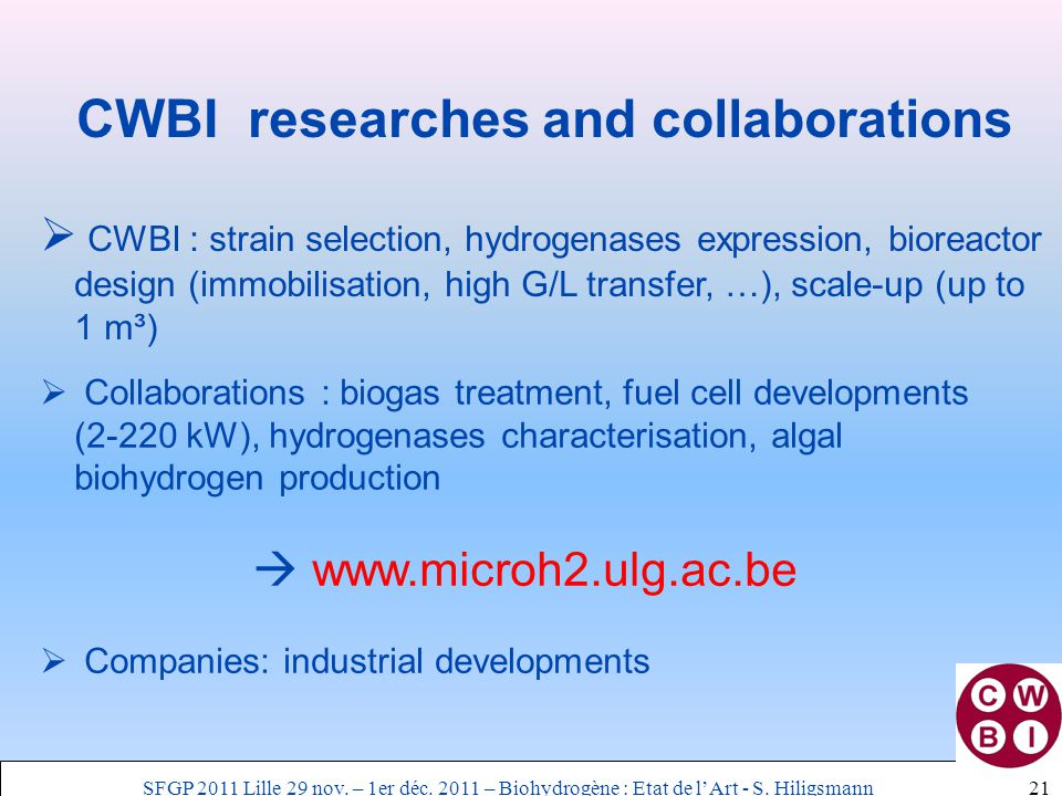 CWBI researches and collaborations  CWBI : strain selection, hydrogenases expression, bioreactor design (immobilisation, high G/L transfer, …), scale-up (up to 1 m³) 21  Collaborations : biogas treatment, fuel cell developments (2-220 kW), hydrogenases characterisation, algal biohydrogen production  www.microh2.ulg.ac.be  Companies: industrial developments SFGP 2011 Lille 29 nov.