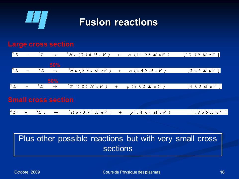 18 Fusion reactions Large cross section 50% Small cross section Plus other possible reactions but with very small cross sections 50% Octobre, 2009 Cours de Physique des plasmas