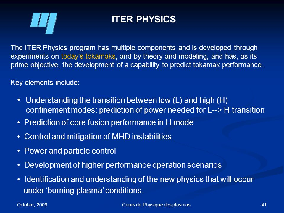 41 ITER PHYSICS The ITER Physics program has multiple components and is developed through experiments on today's tokamaks, and by theory and modeling, and has, as its prime objective, the development of a capability to predict tokamak performance.