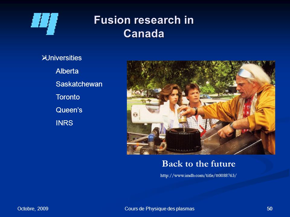 50 Fusion research in Canada 50  Universities Alberta Saskatchewan Toronto Queen's INRS Octobre, 2009 Cours de Physique des plasmas Back to the future http://www.imdb.com/title/tt0088763/