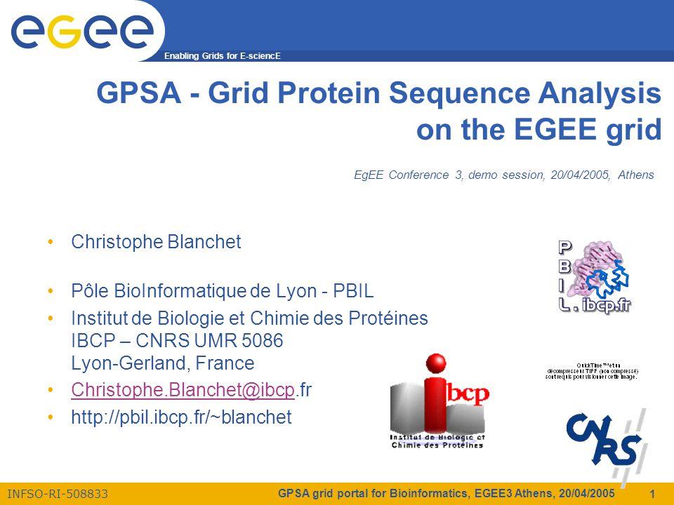 Enabling Grids for E-sciencE INFSO-RI-508833 GPSA grid portal for Bioinformatics, EGEE3 Athens, 20/04/2005 1 GPSA - Grid Protein Sequence Analysis on the EGEE grid Christophe Blanchet Pôle BioInformatique de Lyon - PBIL Institut de Biologie et Chimie des Protéines IBCP – CNRS UMR 5086 Lyon-Gerland, France Christophe.Blanchet@ibcp.frChristophe.Blanchet@ibcp http://pbil.ibcp.fr/~blanchet EgEE Conference 3, demo session, 20/04/2005, Athens