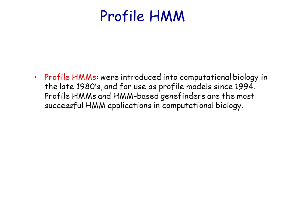 Profile HMMs: were introduced into computational biology in the late 1980's, and for use as profile models since 1994.