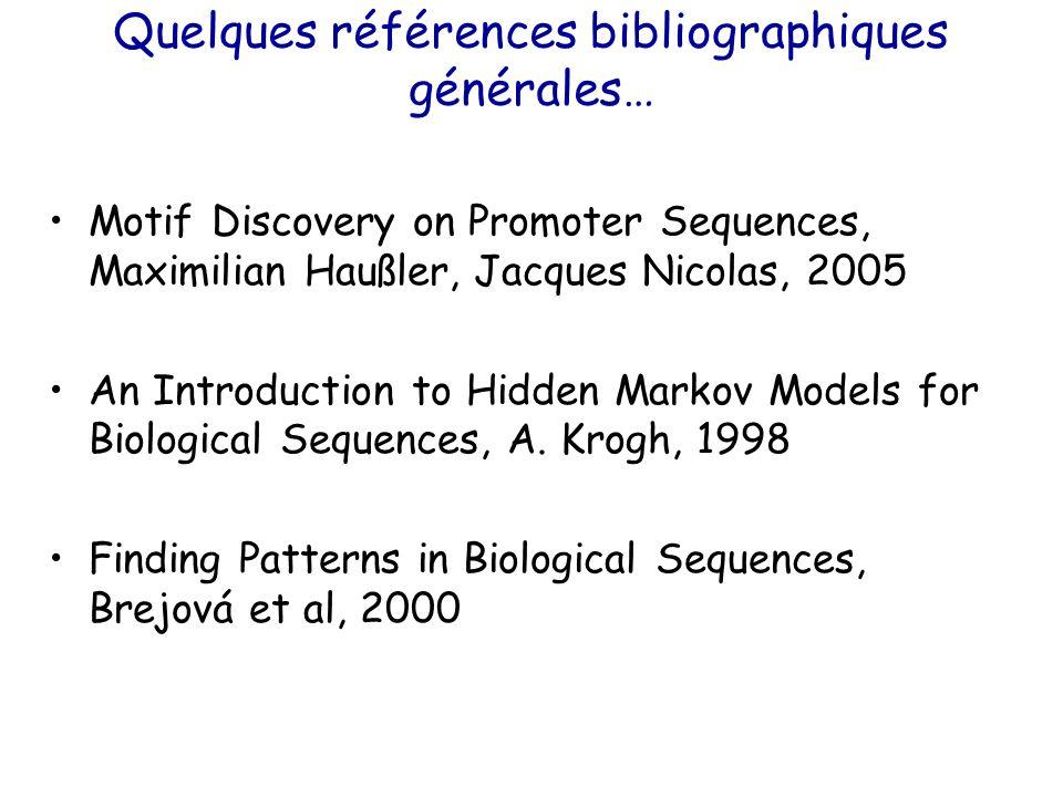 Quelques références bibliographiques générales… Motif Discovery on Promoter Sequences, Maximilian Haußler, Jacques Nicolas, 2005 An Introduction to Hidden Markov Models for Biological Sequences, A.