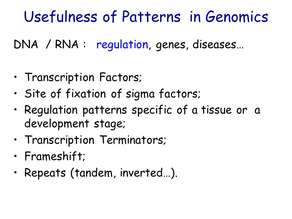 Usefulness of Patterns in Genomics DNA / RNA : regulation, genes, diseases… Transcription Factors; Site of fixation of sigma factors; Regulation patterns specific of a tissue or a development stage; Transcription Terminators; Frameshift; Repeats (tandem, inverted…).