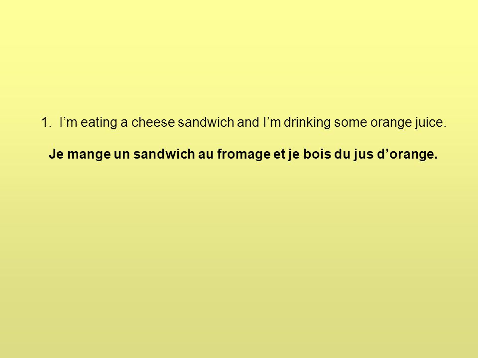 1. I'm eating a cheese sandwich and I'm drinking some orange juice.
