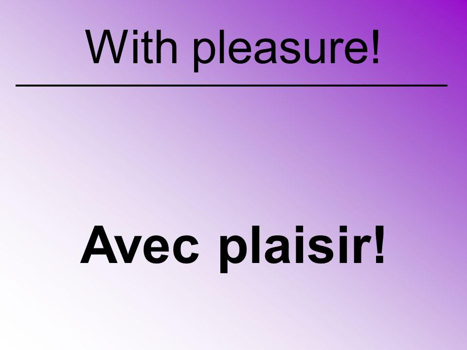 Avec plaisir! With pleasure!