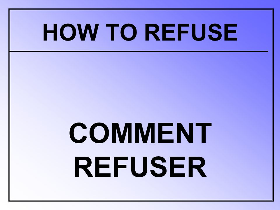 HOW TO REFUSE COMMENT REFUSER