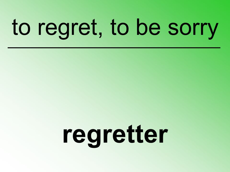 regretter to regret, to be sorry