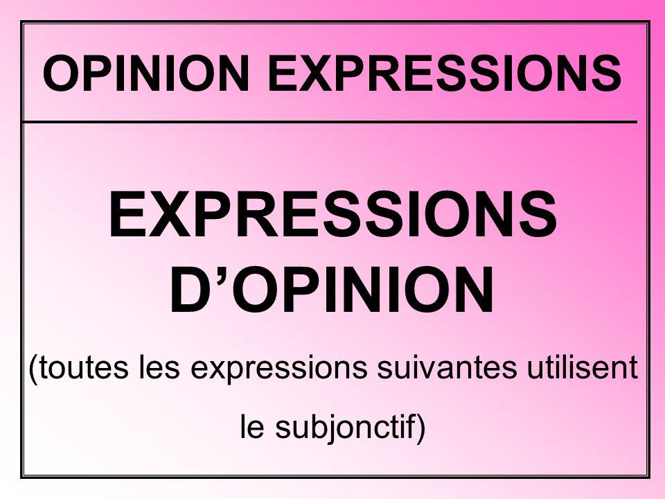 OPINION EXPRESSIONS EXPRESSIONS D'OPINION (toutes les expressions suivantes utilisent le subjonctif)