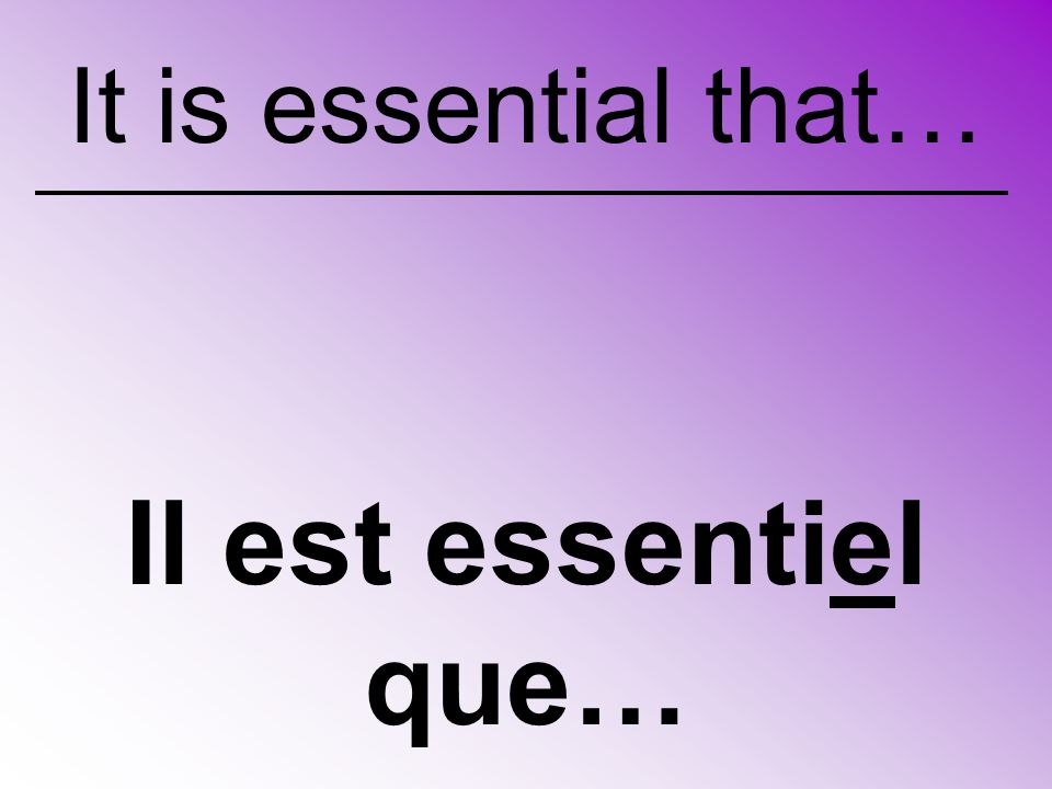 Il est indispensable que… It is indispensable that…