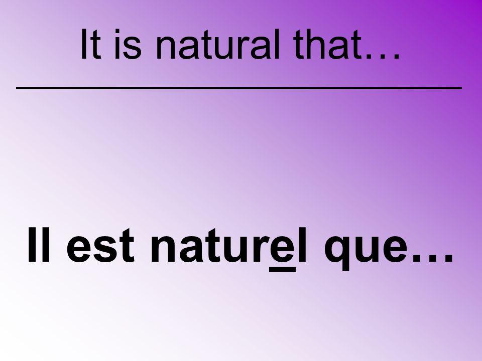 Il est naturel que… It is natural that…