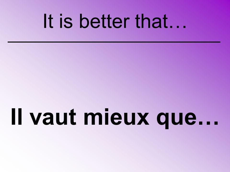 Il vaut mieux que… It is better that…