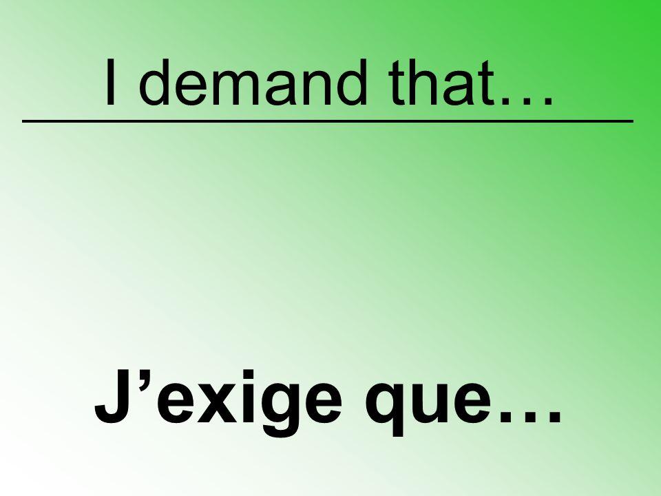 I demand that… J'exige que…