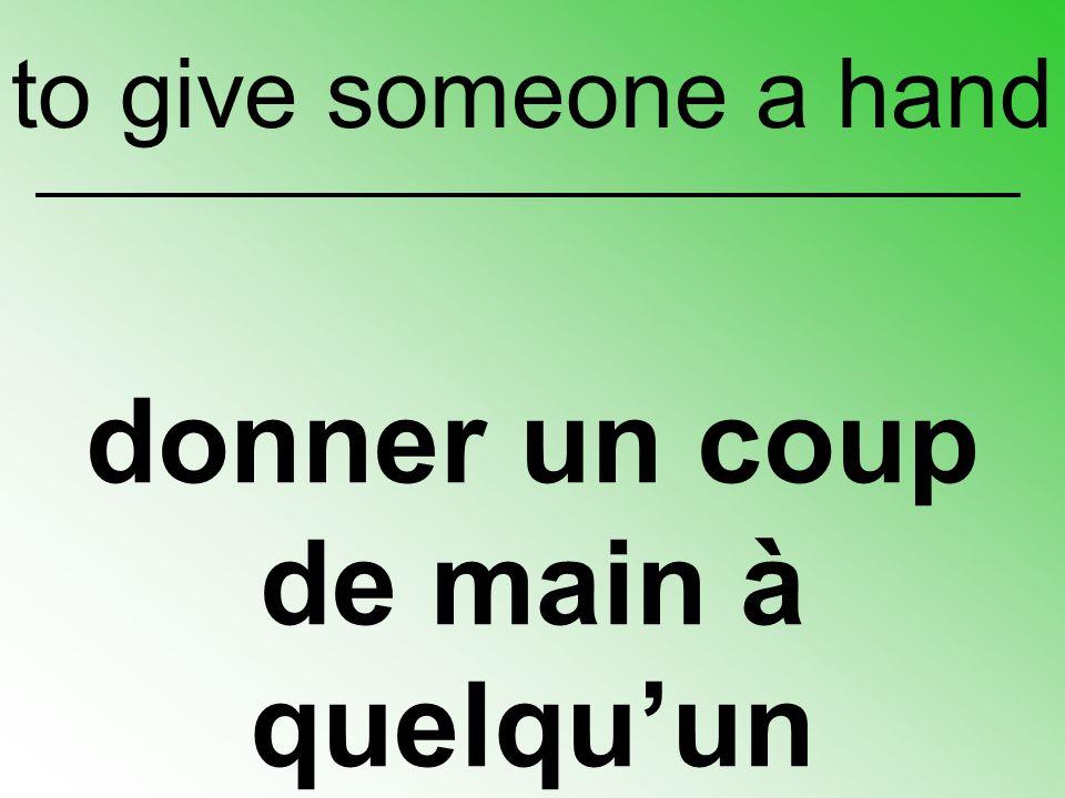 donner un coup de main à quelqu'un to give someone a hand
