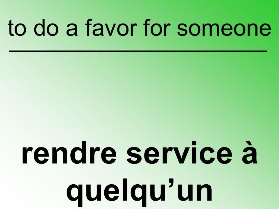 rendre service à quelqu'un to do a favor for someone