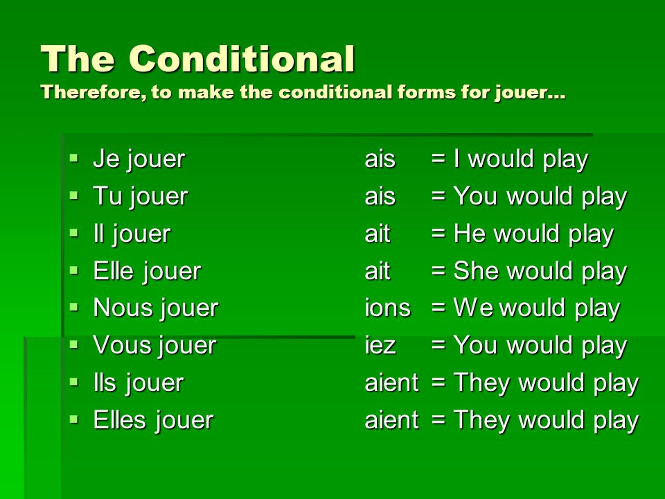 The Conditional Therefore, to make the conditional forms for jouer…  Je jouer  Tu jouer  Il jouer  Elle jouer  Nous jouer  Vous jouer  Ils jouer  Elles jouer ais= I would play ais= You would play ait= He would play ait= She would play ions= We would play iez= You would play aient= They would play aient= They would play