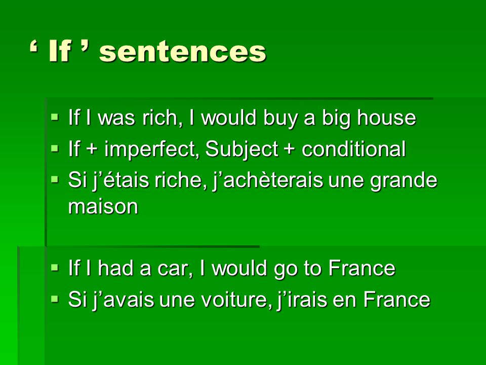 ' If ' sentences IIIIf I was rich, I would buy a big house IIIIf + imperfect, Subject + conditional SSSSi j'étais riche, j'achèterais une grande maison IIIIf I had a car, I would go to France SSSSi j'avais une voiture, j'irais en France