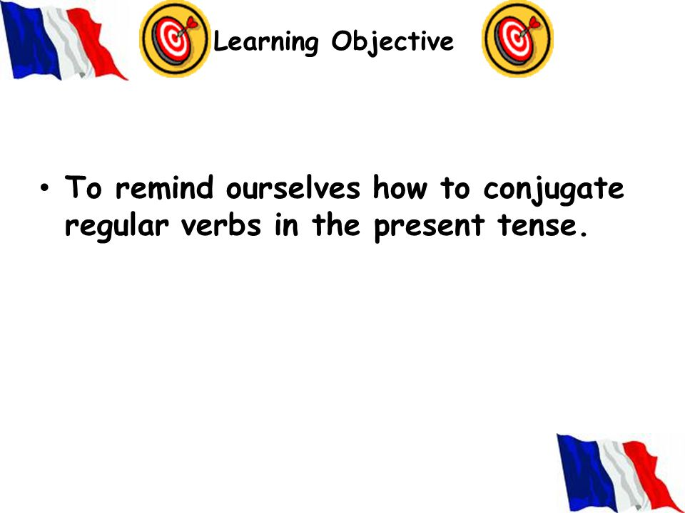 Learning Objective To remind ourselves how to conjugate regular verbs in the present tense.