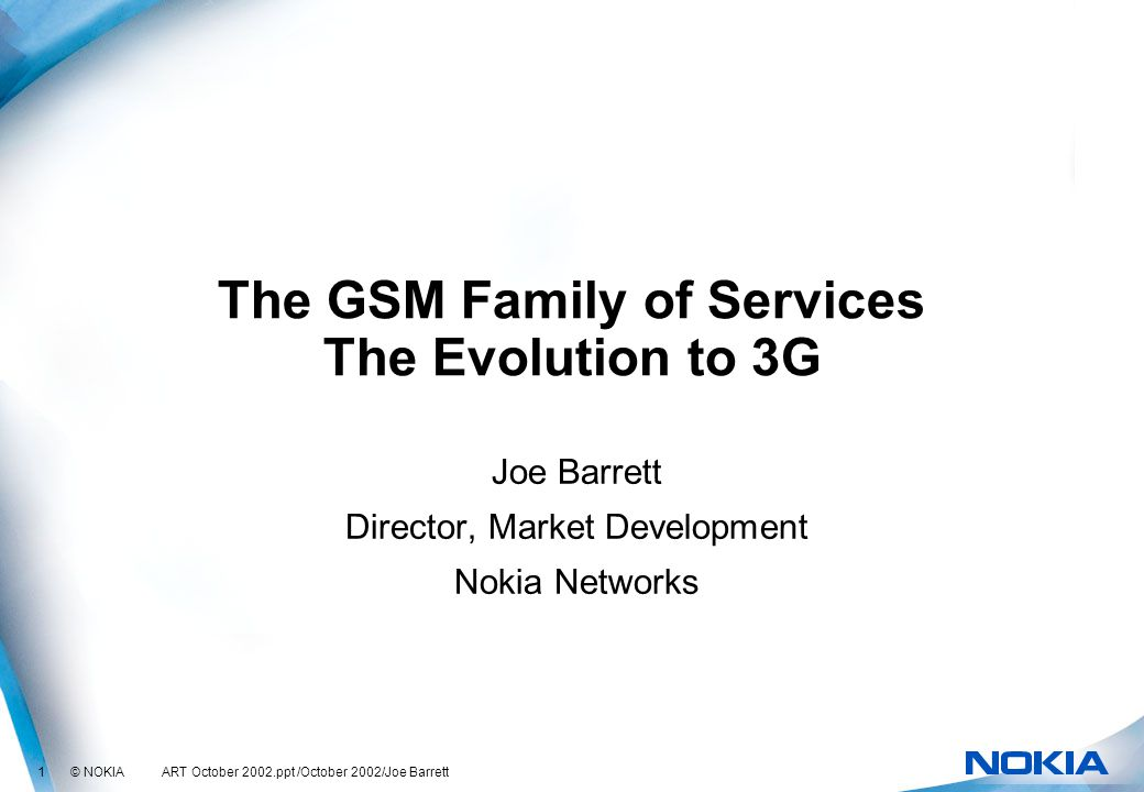 1 © NOKIA ART October 2002.ppt /October 2002/Joe Barrett The GSM Family of Services The Evolution to 3G Joe Barrett Director, Market Development Nokia Networks