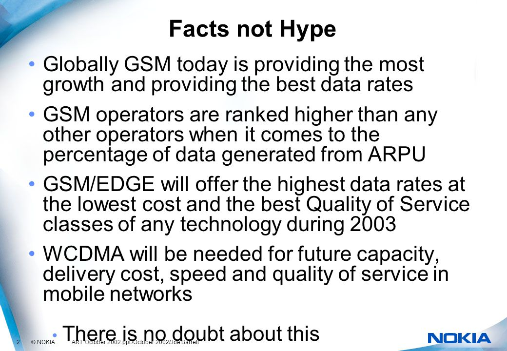 2 © NOKIA ART October 2002.ppt /October 2002/Joe Barrett Facts not Hype Globally GSM today is providing the most growth and providing the best data rates GSM operators are ranked higher than any other operators when it comes to the percentage of data generated from ARPU GSM/EDGE will offer the highest data rates at the lowest cost and the best Quality of Service classes of any technology during 2003 WCDMA will be needed for future capacity, delivery cost, speed and quality of service in mobile networks There is no doubt about this