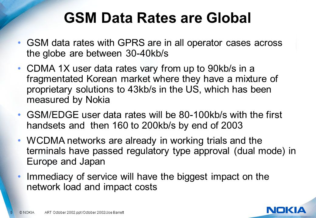 5 © NOKIA ART October 2002.ppt /October 2002/Joe Barrett GSM Data Rates are Global GSM data rates with GPRS are in all operator cases across the globe are between 30-40kb/s CDMA 1X user data rates vary from up to 90kb/s in a fragmentated Korean market where they have a mixture of proprietary solutions to 43kb/s in the US, which has been measured by Nokia GSM/EDGE user data rates will be 80-100kb/s with the first handsets and then 160 to 200kb/s by end of 2003 WCDMA networks are already in working trials and the terminals have passed regulatory type approval (dual mode) in Europe and Japan Immediacy of service will have the biggest impact on the network load and impact costs