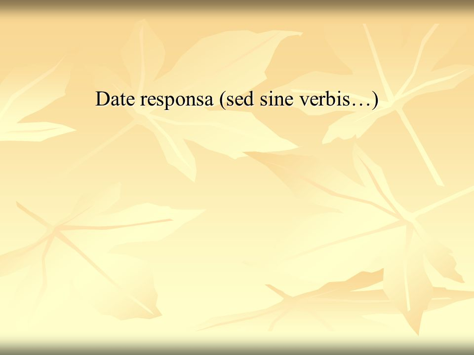 Date responsa (sed sine verbis…)