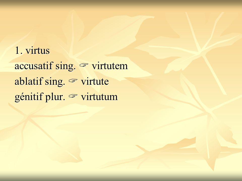 1. virtus accusatif sing.  virtutem ablatif sing.  virtute génitif plur.  virtutum