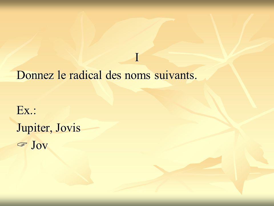 I Donnez le radical des noms suivants. Ex.: Jupiter, Jovis  Jov
