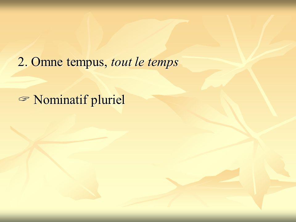 2. Omne tempus, tout le temps  Nominatif pluriel